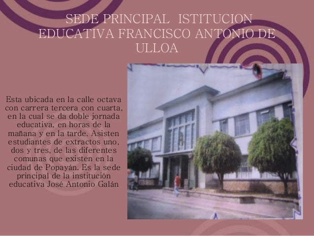 SEDE PRINCIPAL ISTITUCION EDUCATIVA FRANCISCO ANTONIO DE ULLOA Esta ubicada en la calle octava con carrera tercera con cua...