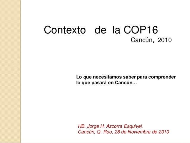 Contexto de la COP16 Cancún, 2010 Lo que necesitamos saber para comprender lo que pasará en Cancún… HB. Jorge H. Azcorra E...