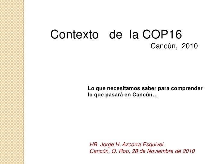 Contexto   de  la COP16 <br />Cancún,  2010  <br />Lo que necesitamos saber para comprender lo que pasará en Cancún…<br />...