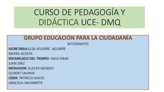 CURSO DE PEDAGOGÍA Y DIDÁCTICA UCE- DMQ GRUPO EDUCACIÓN PARA LA CIUDADANÍA INTEGRANTES SECRETARIA:ELSA AGUIRRE AGUIRRE MAY...