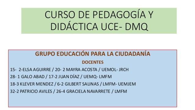 CURSO DE PEDAGOGÍA Y DIDÁCTICA UCE- DMQ GRUPO EDUCACIÓN PARA LA CIUDADANÍA DOCENTES 15- 2-ELSA AGUIRRE / 20- 2 MAYRA ACOST...