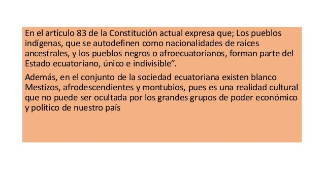 En el artículo 83 de la Constitución actual expresa que; Los pueblos indígenas, que se autodefinen como nacionalidades de ...