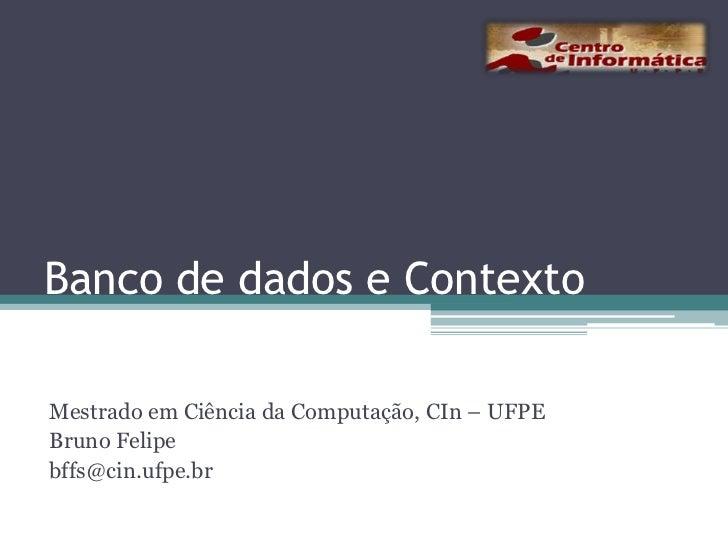 Banco de dados e Contexto<br />Mestrado em Ciência da Computação, CIn – UFPE<br />Bruno Felipe<br />bffs@cin.ufpe.br<br />