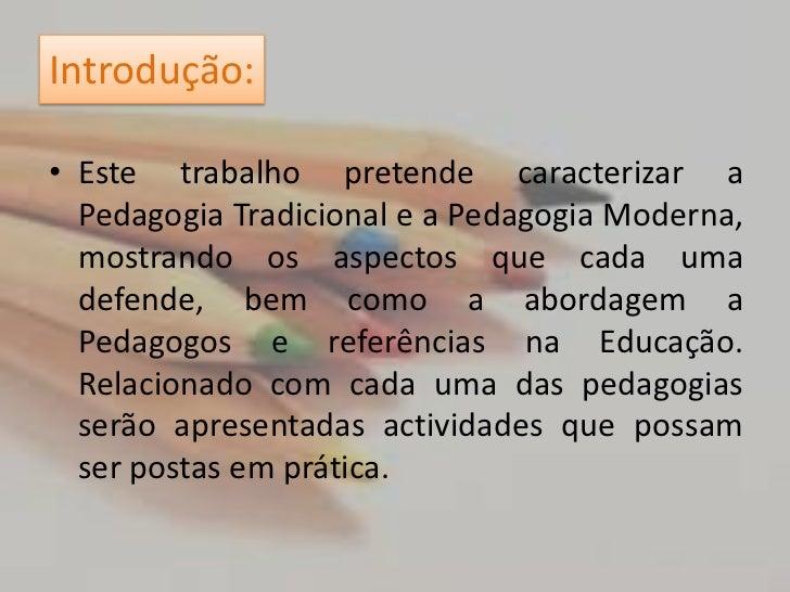 Introdução:<br />Este trabalho pretende caracterizar a Pedagogia Tradicional e a Pedagogia Moderna, mostrando os aspectos ...