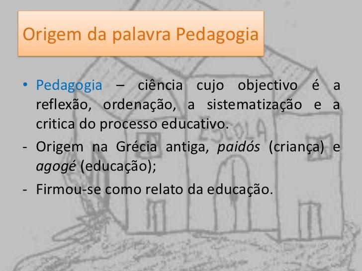 Origem da palavra Pedagogia<br />Pedagogia – ciência cujo objectivo é a reflexão, ordenação, a sistematização e a critica ...