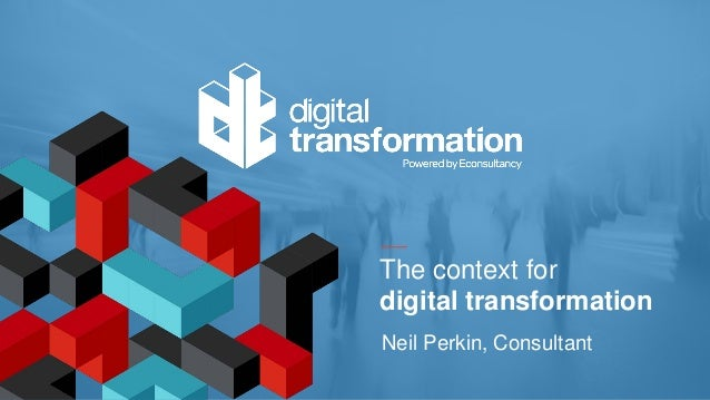 The context for digital transformation Neil Perkin, Consultant