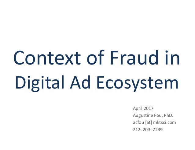 Context of Fraud in Digital Ad Ecosystem April 2017 Augustine Fou, PhD. acfou [at] mktsci.com 212. 203 .7239