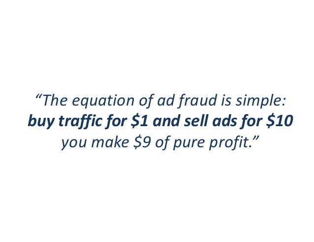 """""""The equation of ad fraud is simple: buy traffic for $1 and sell ads for $10 you make $9 of pure profit."""""""