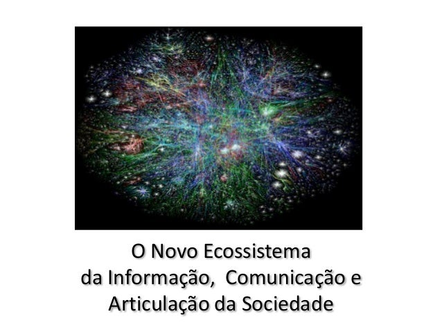 O Novo Ecossistemada Informação, Comunicação eArticulação da Sociedade