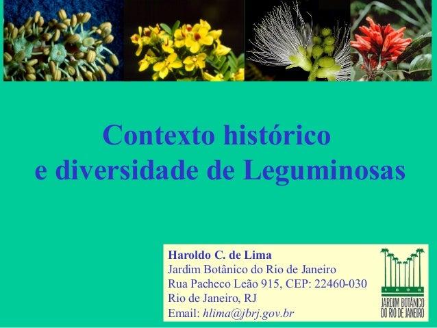 Contexto histórico e diversidade de Leguminosas Haroldo C. de Lima Jardim Botânico do Rio de Janeiro Rua Pacheco Leão 915,...