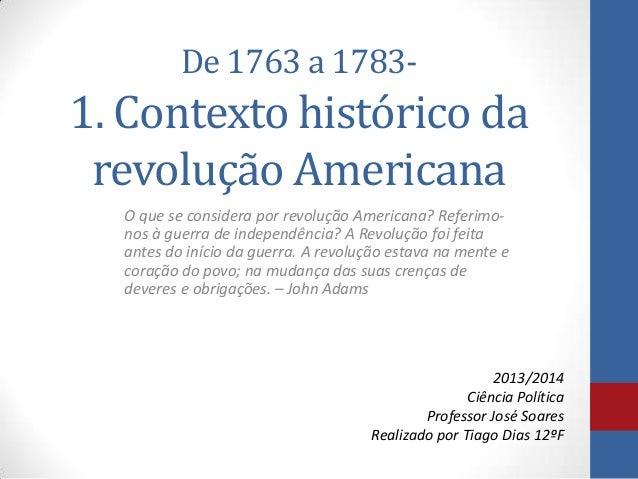 De 1763 a 1783-  1. Contexto histórico da revolução Americana O que se considera por revolução Americana? Referimonos à gu...