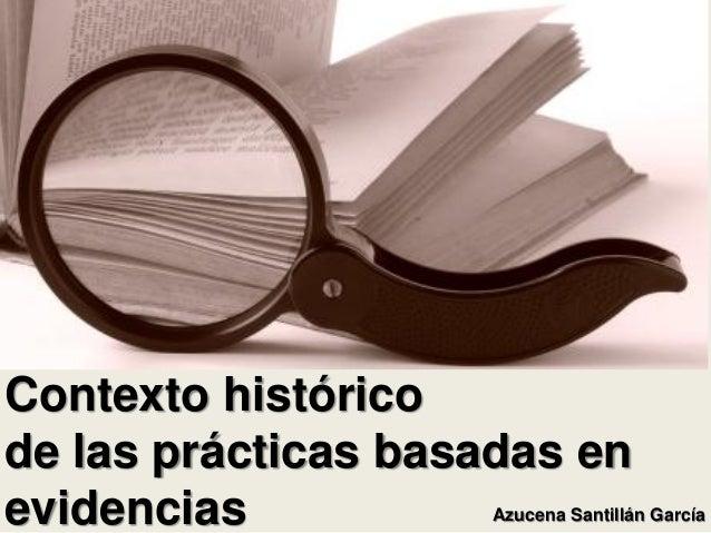 Contexto históricode las prácticas basadas enevidencias           Azucena Santillán García