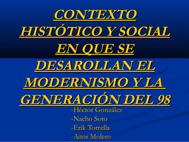 CONTEXTOCONTEXTO HISTÓTICO Y SOCIALHISTÓTICO Y SOCIAL EN QUE SEEN QUE SE DESAROLLAN ELDESAROLLAN EL MODERNISMO Y LAMODERNI...