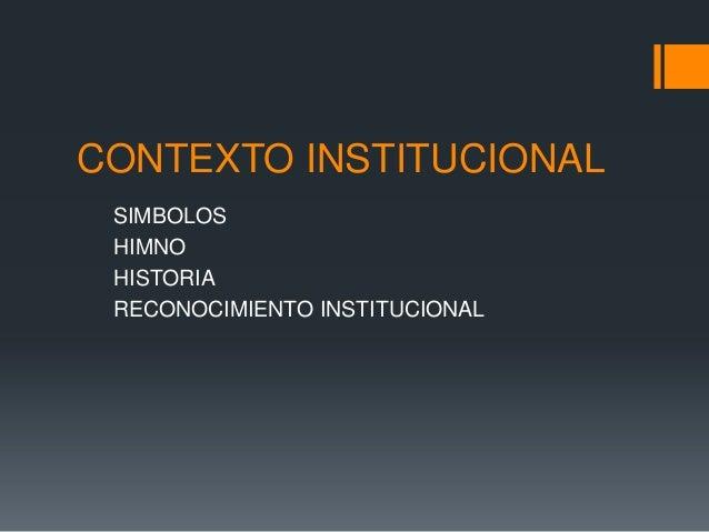 CONTEXTO INSTITUCIONAL SIMBOLOS HIMNO HISTORIA RECONOCIMIENTO INSTITUCIONAL