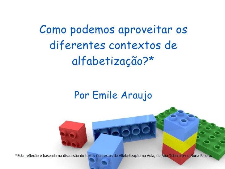 Como podemos aproveitar os diferentes contextos de alfabetização?* Por Emile Araujo *Esta reflexão é baseada na discussão ...