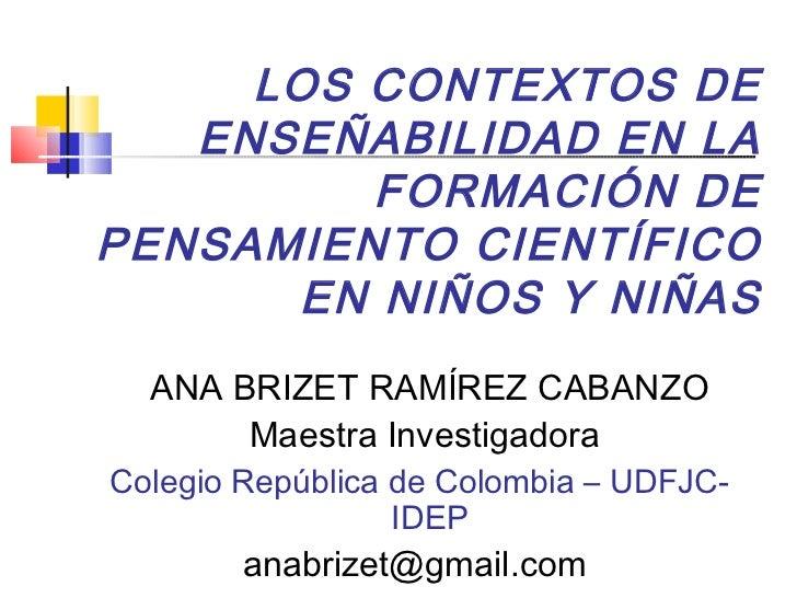 LOS CONTEXTOS DE   ENSEÑABILIDAD EN LA         FORMACIÓN DEPENSAMIENTO CIENTÍFICO      EN NIÑOS Y NIÑAS  ANA BRIZET RAMÍRE...