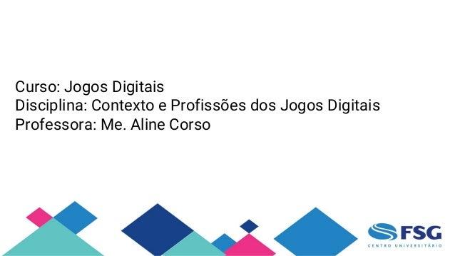 Curso: Jogos Digitais Disciplina: Contexto e Profissões dos Jogos Digitais Professora: Me. Aline Corso