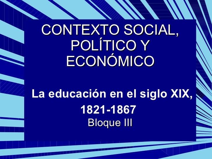 CONTEXTO SOCIAL, POLÍTICO Y ECONÓMICO   La educación en el siglo XIX, 1821-1867   Bloque III