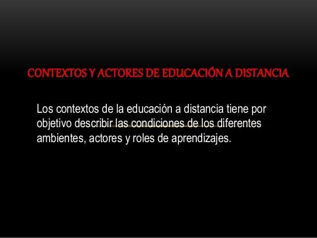 CONTEXTOS Y ACTORES DE EDUCACIÓN A DISTANCIA Los contextos de la educación a distancia tiene por objetivo describir las co...