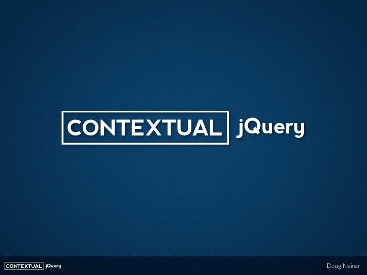 CONTEXTUAL jQuery     CONTEXTUAL jQuery                       Doug Neiner
