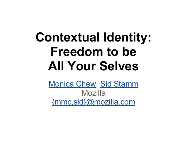 Contextual Identity: Freedom to be All Your Selves Monica Chew, Sid Stamm Mozilla {mmc,sid}@mozilla.com