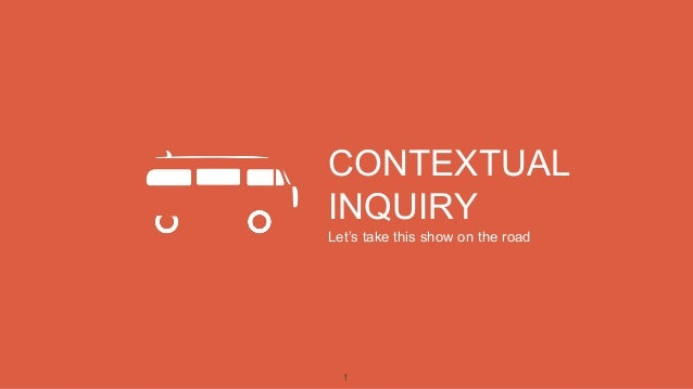 1 CONTEXTUAL INQUIRY Let's take this show on the road