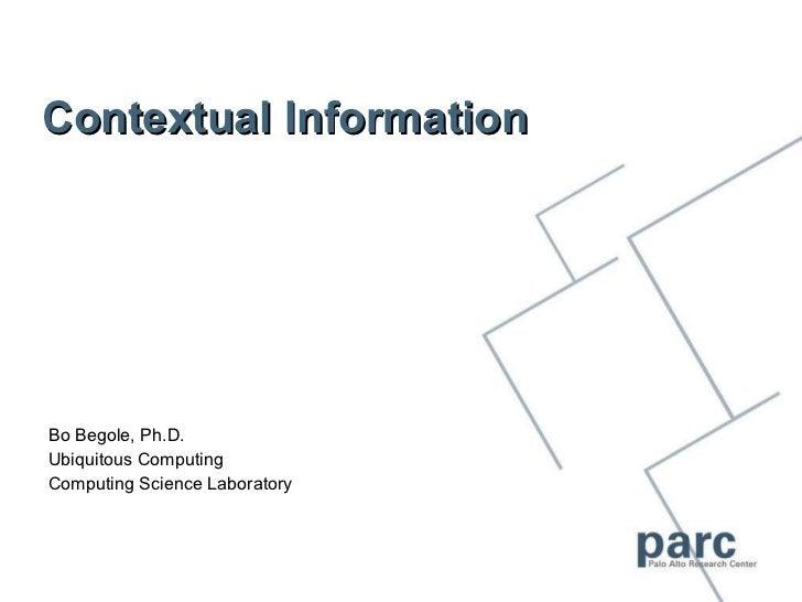 Contextual Information Bo Begole, Ph.D. Ubiquitous Computing Computing Science Laboratory