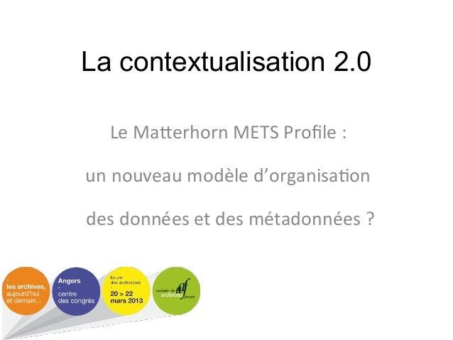 La contextualisation 2.0   Le#Ma&erhorn#METS#Profile#:#                #un#nouveau#modèle#d'organisa;on#                ##d...