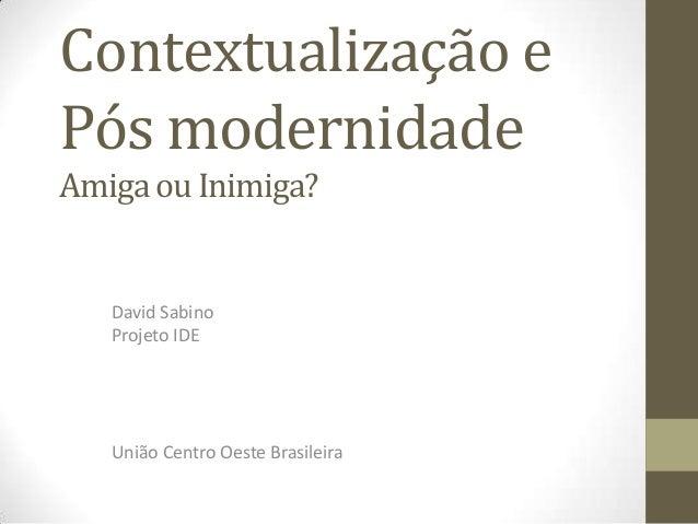 Contextualização ePós modernidadeAmiga ou Inimiga?   David Sabino   Projeto IDE   União Centro Oeste Brasileira