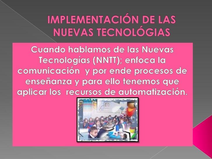 IMPLEMENTACIÓN DE LAS NUEVAS TECNOLÓGIAS<br />Cuando hablamos de las Nuevas Tecnologías (NNTT); enfoca la comunicación  y ...