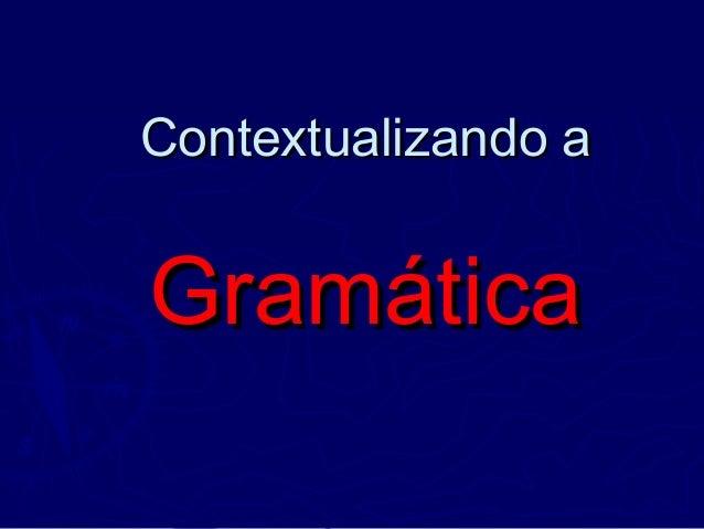Contextualizando aContextualizando a GramáticaGramática