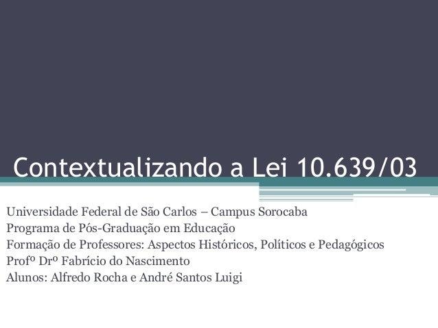 Contextualizando a Lei 10.639/03 Universidade Federal de São Carlos – Campus Sorocaba Programa de Pós-Graduação em Educaçã...
