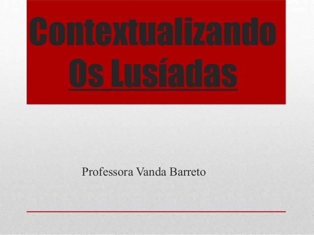 Contextualizando  Os Lusíadas   Professora Vanda Barreto