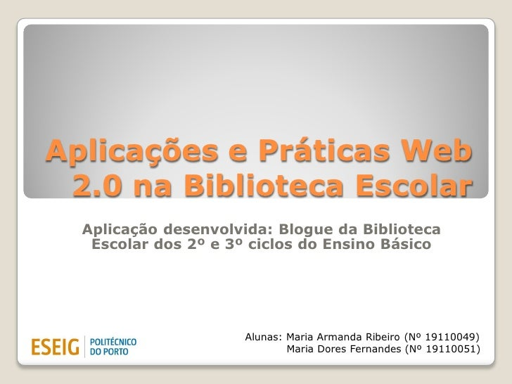 Aplicações e Práticas Web 2.0 na Biblioteca Escolar  Aplicação desenvolvida: Blogue da Biblioteca   Escolar dos 2º e 3º ci...