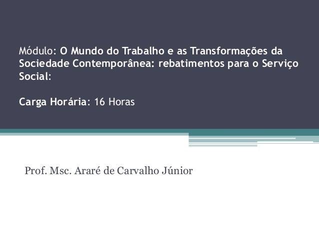 Prof. Msc. Araré de Carvalho Júnior Módulo: O Mundo do Trabalho e as Transformações da Sociedade Contemporânea: rebatiment...