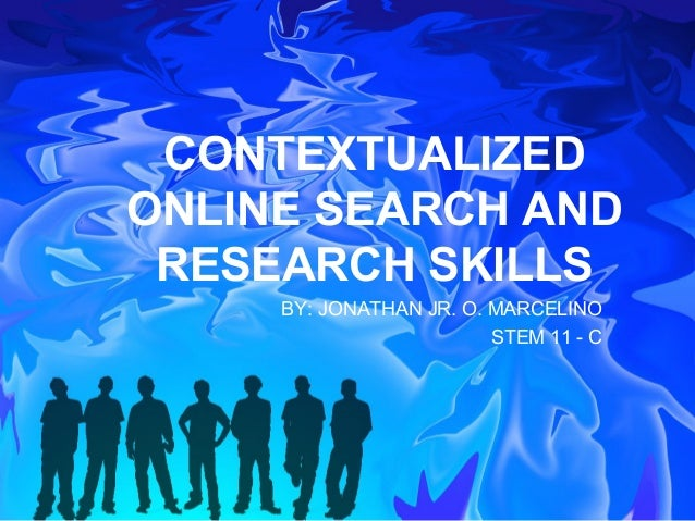 CONTEXTUALIZED ONLINE SEARCH AND RESEARCH SKILLS BY: JONATHAN JR. O. MARCELINO STEM 11 - C