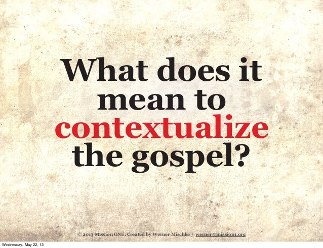 © 2013 Mission ONE. Created by Werner Mischke / werner@mission1.orgWhat does itmean tocontextualizethe gospel?Wednesday, M...