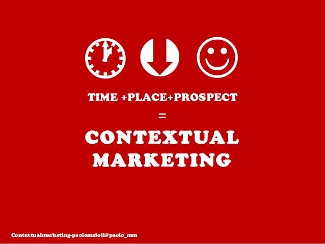 TIME +PLACE+PROSPECT = CONTEXTUAL MARKETING  J Contextualmarketing-paolomaioli@paolo_mm