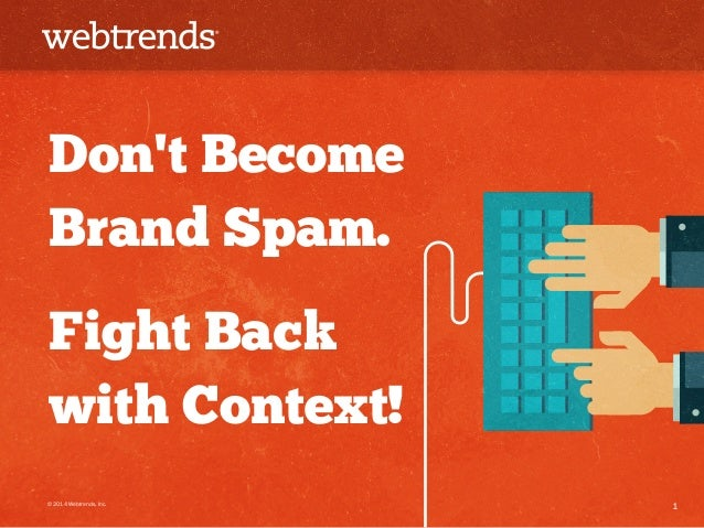 Don't Become  Brand Spam.  Fight Back  with Context!  © 2014 Webtrends, Inc. 1