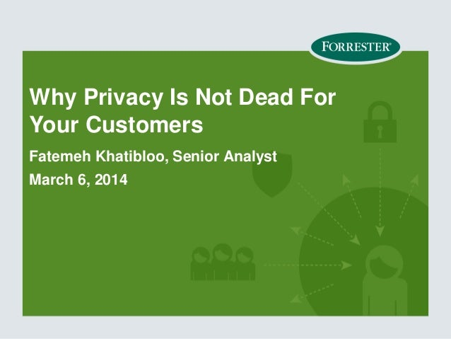 Why Privacy Is Not Dead For Your Customers Fatemeh Khatibloo, Senior Analyst March 6, 2014