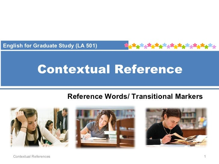 Contextual Reference Contextual References Reference Words/ Transitional Markers English for Graduate Study (LA 501)