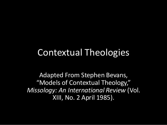 """Contextual Theologies  Adapted From Stephen Bevans,  """"Models of Contextual Theology,""""  Missology: An International Review ..."""