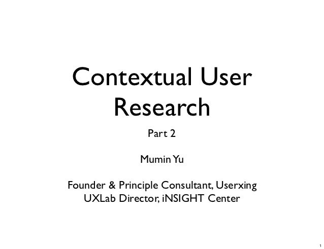 Contextual User   Research                 Part 2               Mumin YuFounder & Principle Consultant, Userxing   UXLab D...