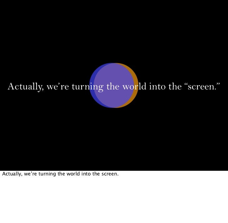 """Actually, we're turning the world into the """"screen.""""Actually, we're turning the world into the screen."""
