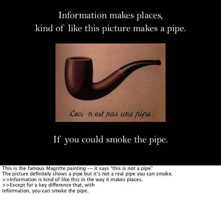 Information makes places,              kind of like this picture makes a pipe.                      If you could smoke the...