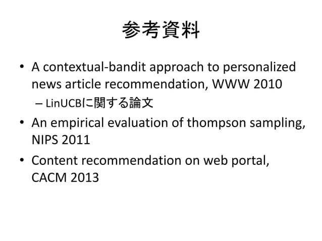 参考資料 • A contextual-bandit approach to personalized news article recommendation, WWW 2010 – LinUCBに関する論文  • An empirical e...