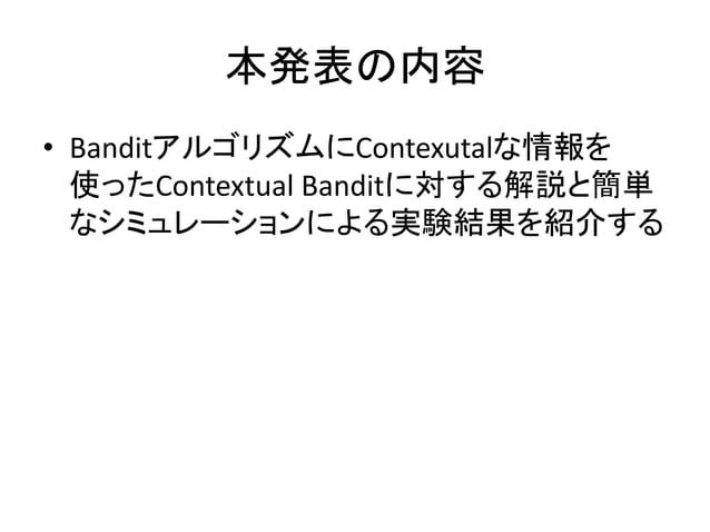 本発表の内容 • BanditアルゴリズムにContexutalな情報を 使ったContextual Banditに対する解説と簡単 なシミュレーションによる実験結果を紹介する