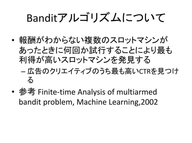 Banditアルゴリズムについて • 報酬がわからない複数のスロットマシンが あったときに何回か試行することにより最も 利得が高いスロットマシンを発見する – 広告のクリエイティブのうち最も高いCTRを見つけ る  • 参考 Finite-ti...