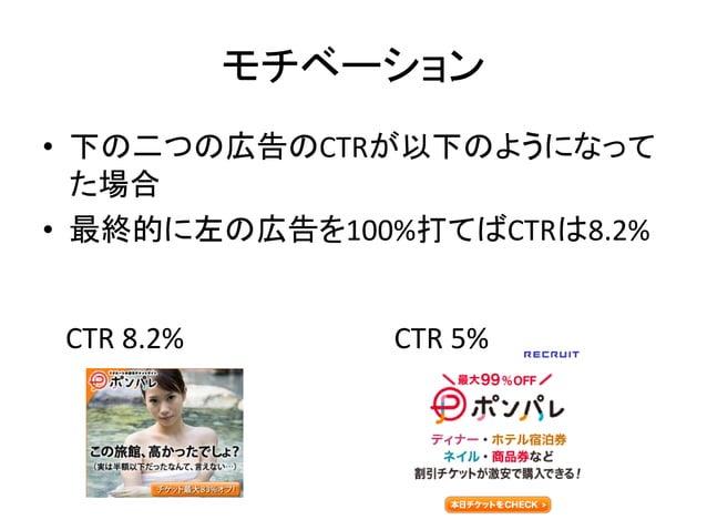 モチベーション • 下の二つの広告のCTRが以下のようになって た場合 • 最終的に左の広告を100%打てばCTRは8.2% CTR 8.2%  CTR 5%