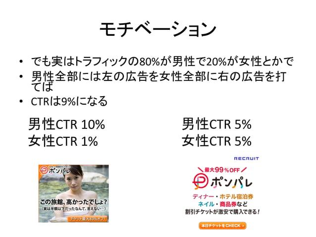 モチベーション • でも実はトラフィックの80%が男性で20%が女性とかで • 男性全部には左の広告を女性全部に右の広告を打 てば • CTRは9%になる  男性CTR 10% 女性CTR 1%  男性CTR 5% 女性CTR 5%